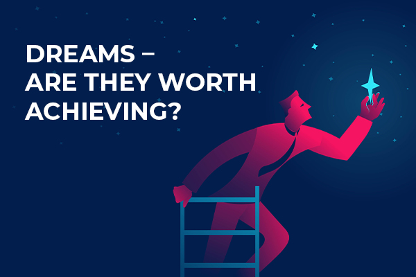 Dreams- Are they worth achieving?